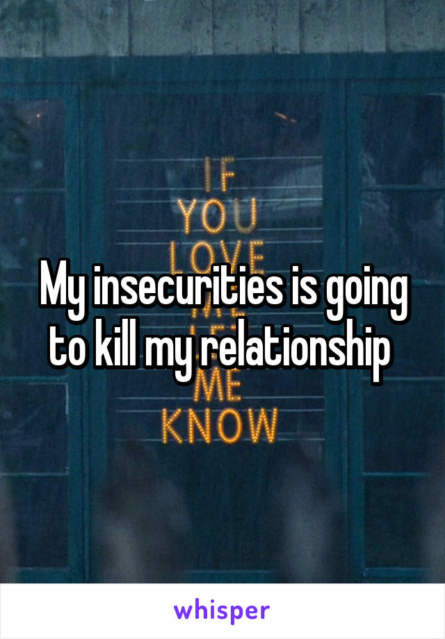 My insecurities is going to kill my relationship