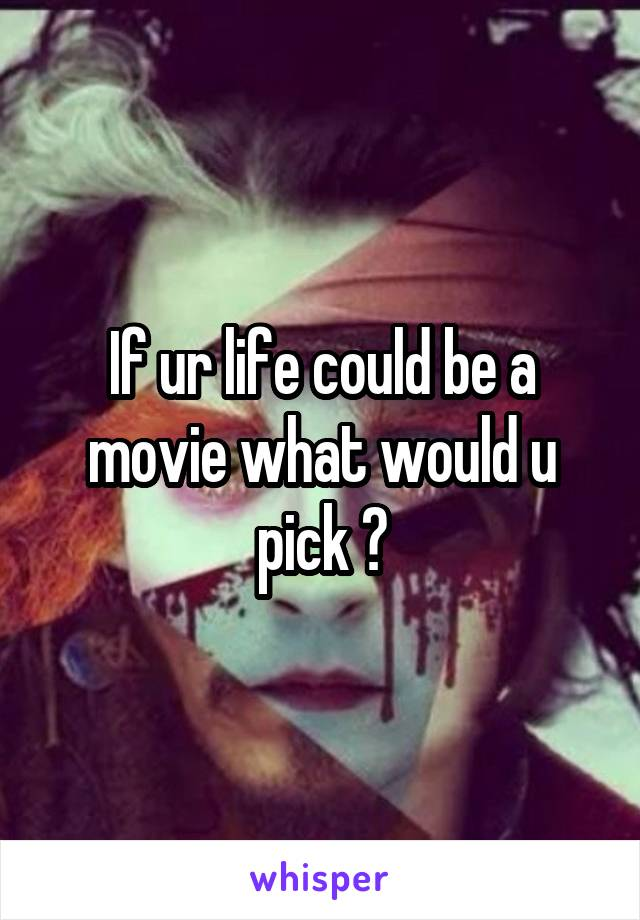 If ur life could be a movie what would u pick ?