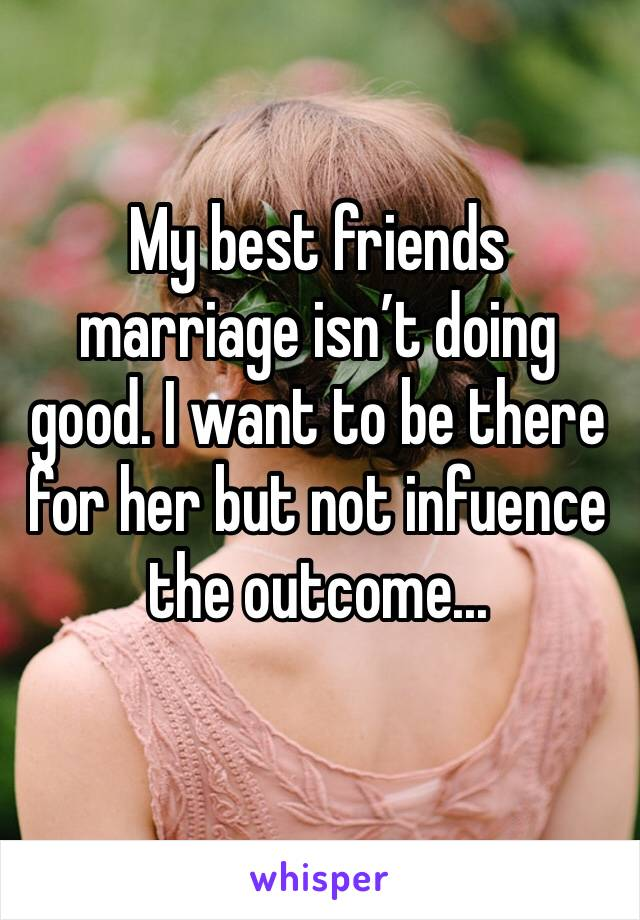 My best friends marriage isn't doing good. I want to be there for her but not infuence the outcome...