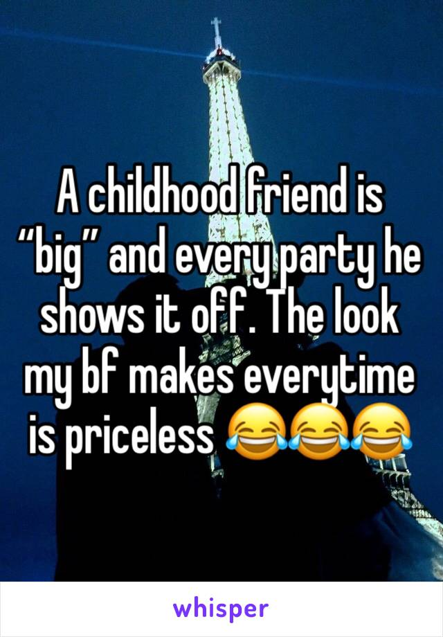 "A childhood friend is ""big"" and every party he shows it off. The look my bf makes everytime is priceless 😂😂😂"