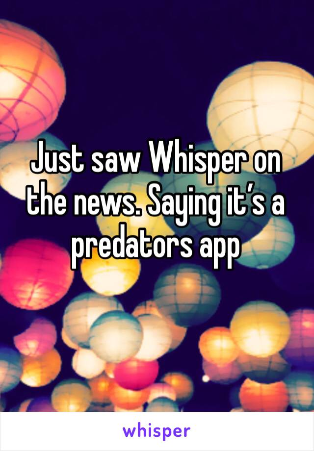 Just saw Whisper on the news. Saying it's a predators app
