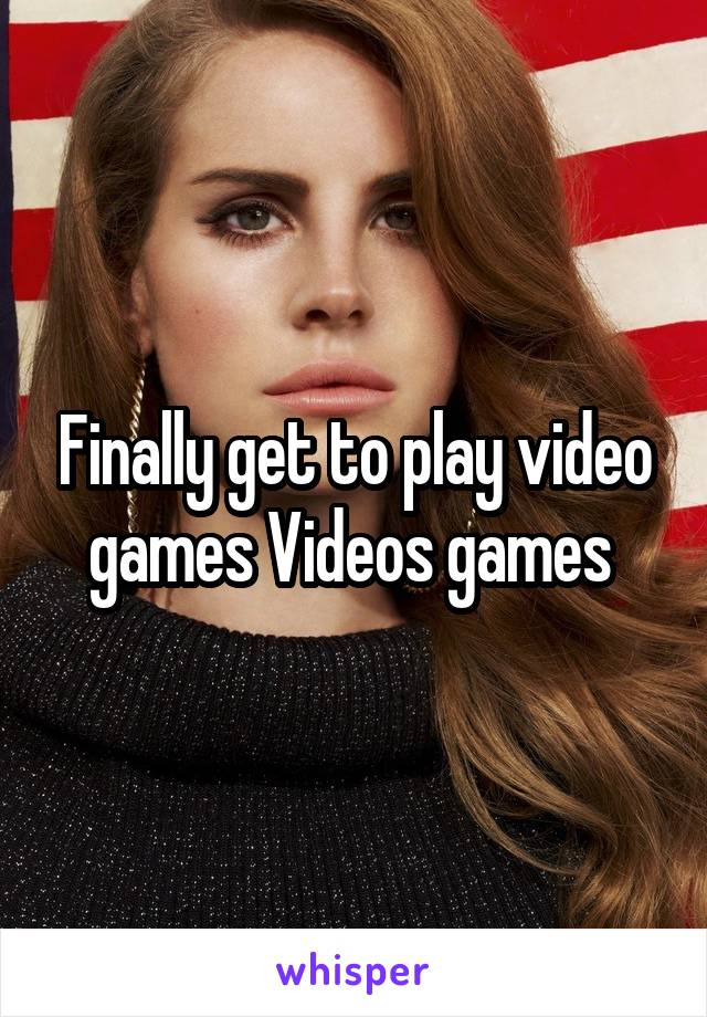 Finally get to play video games Videos games