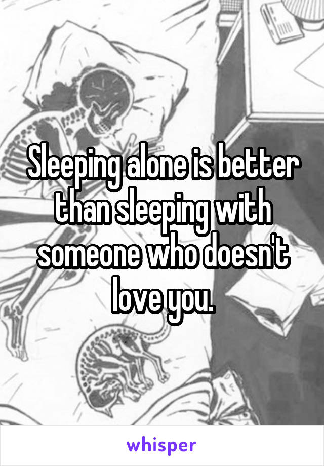 Sleeping alone is better than sleeping with someone who doesn't love you.