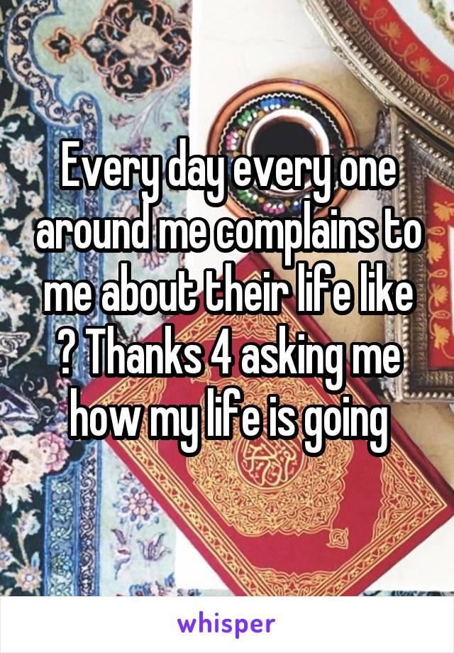 Every day every one around me complains to me about their life like ? Thanks 4 asking me how my life is going