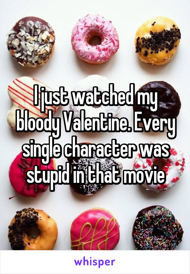 I just watched my bloody Valentine. Every single character was stupid in that movie