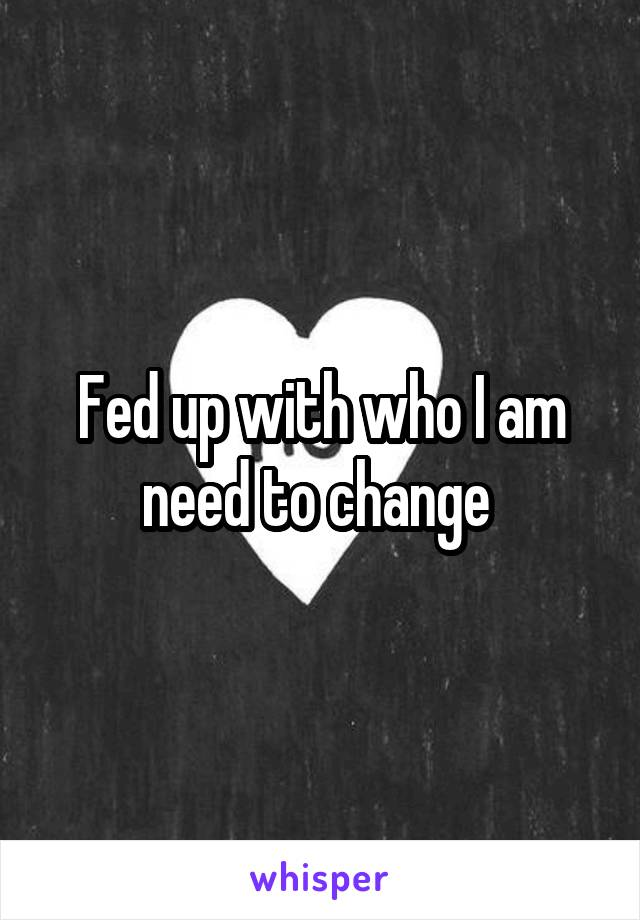 Fed up with who I am need to change