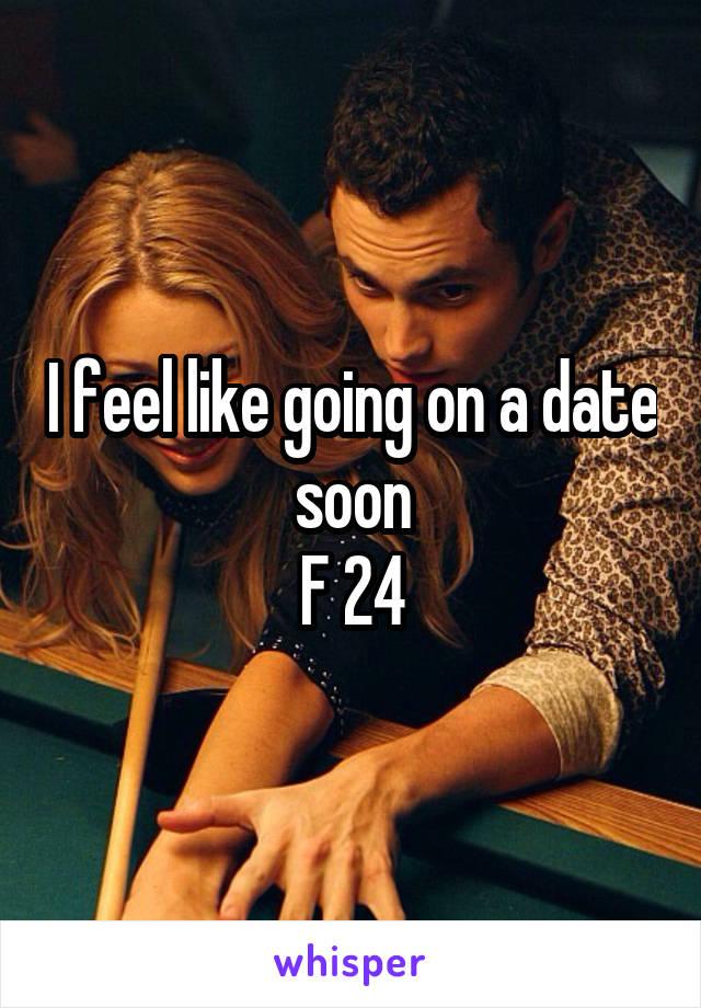 I feel like going on a date soon F 24