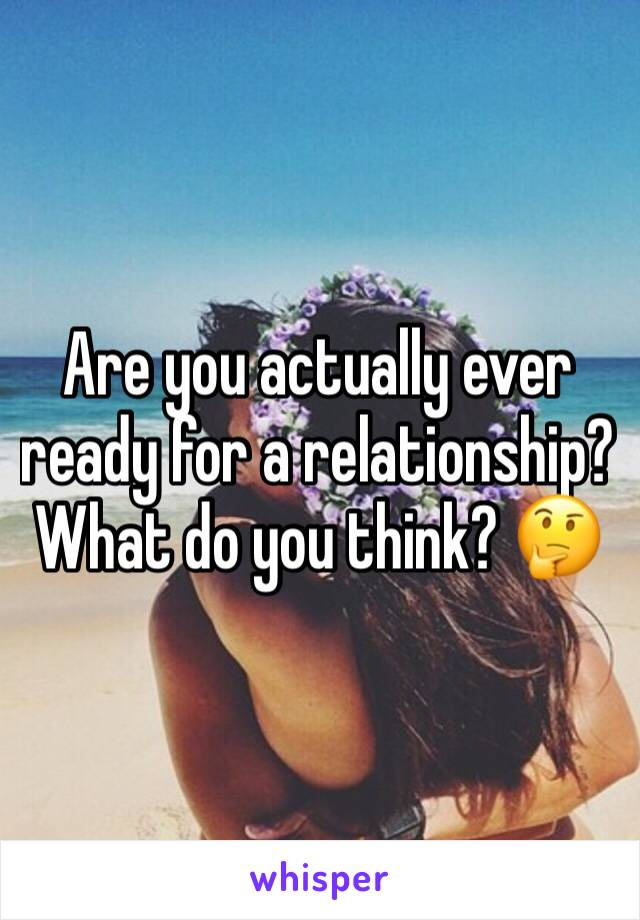 Are you actually ever ready for a relationship? What do you think? 🤔