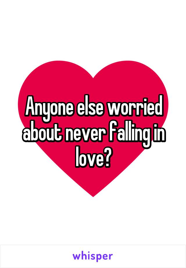 Anyone else worried about never falling in love?