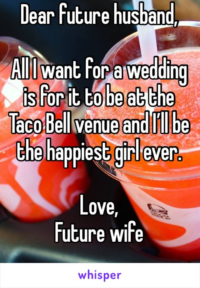 Dear future husband,  All I want for a wedding is for it to be at the Taco Bell venue and I'll be the happiest girl ever.  Love,  Future wife