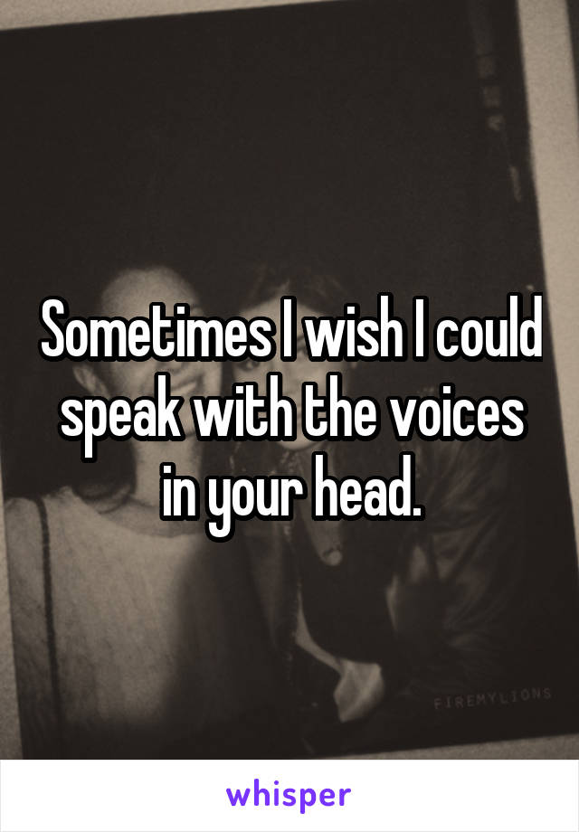 Sometimes I wish I could speak with the voices in your head.