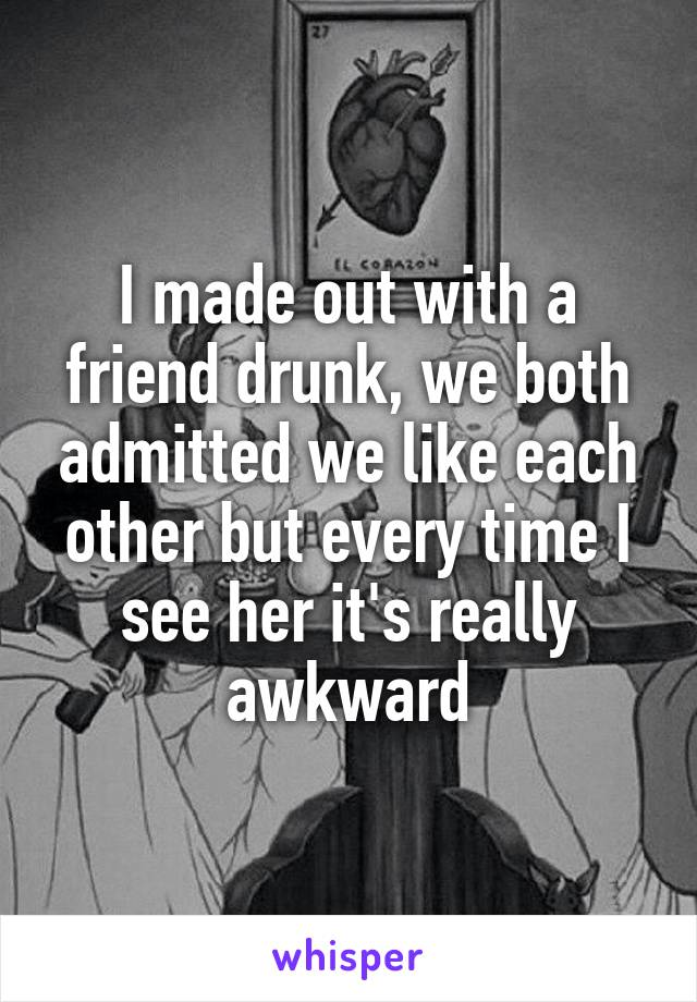 I made out with a friend drunk, we both admitted we like each other but every time I see her it's really awkward
