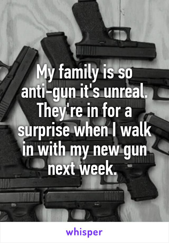 My family is so anti-gun it's unreal. They're in for a surprise when I walk in with my new gun next week.