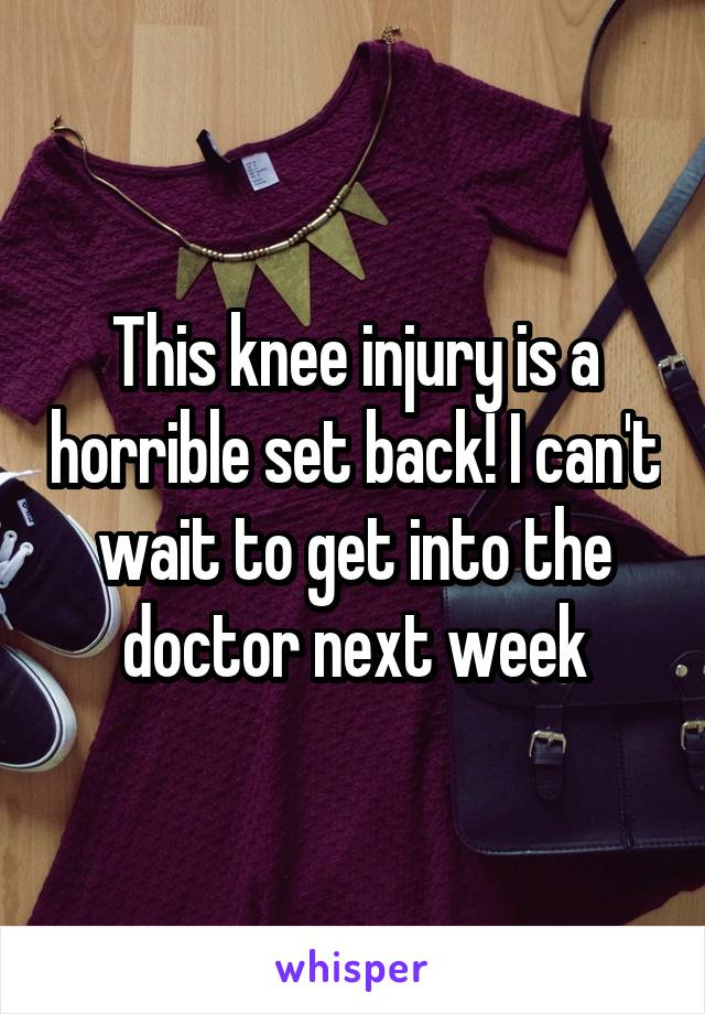 This knee injury is a horrible set back! I can't wait to get into the doctor next week
