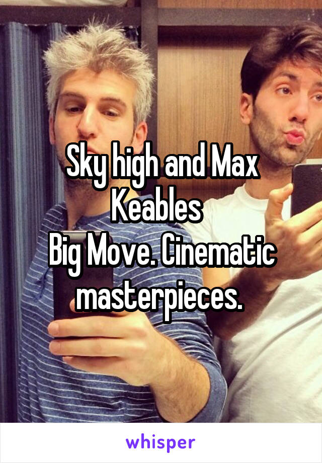 Sky high and Max Keables   Big Move. Cinematic masterpieces.