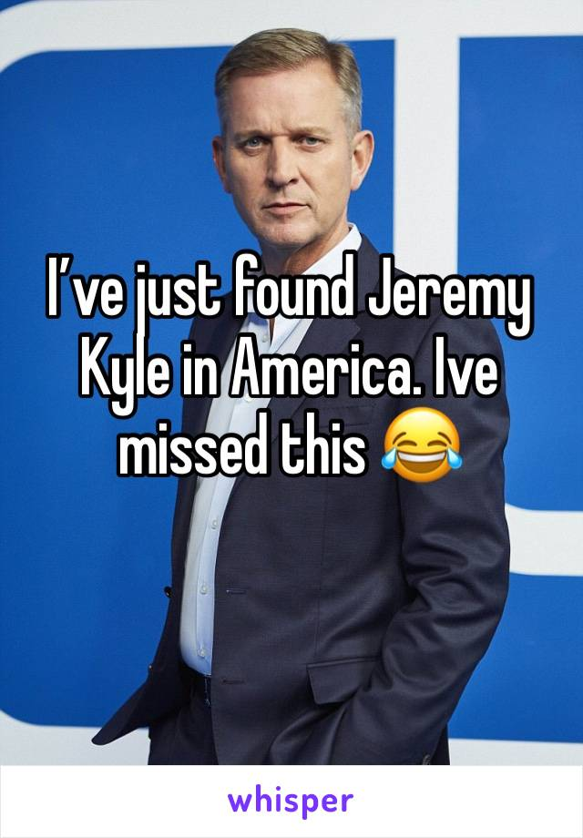 I've just found Jeremy Kyle in America. Ive missed this 😂