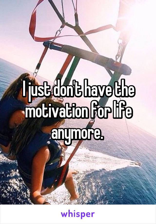 I just don't have the motivation for life anymore.