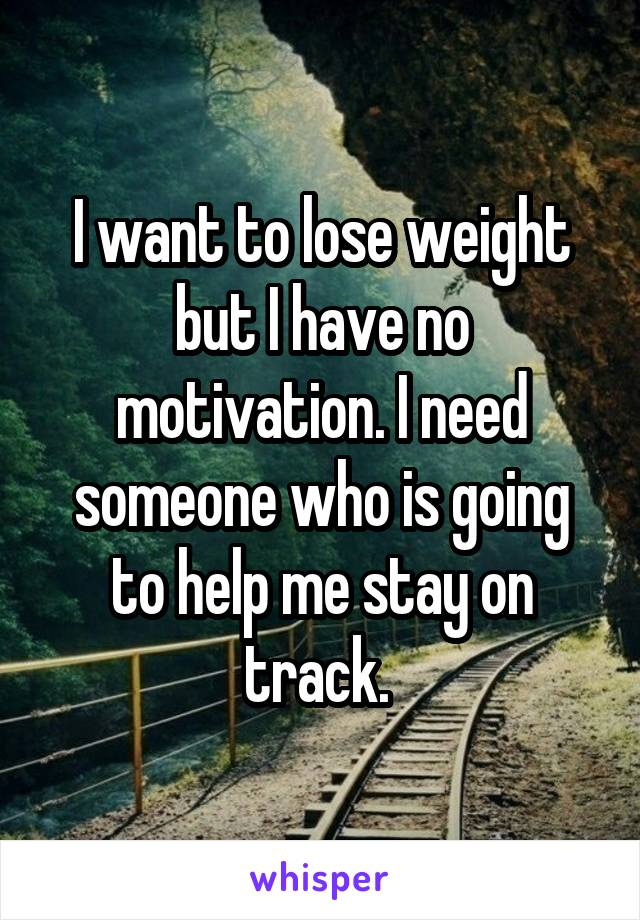 I want to lose weight but I have no motivation. I need someone who is going to help me stay on track.