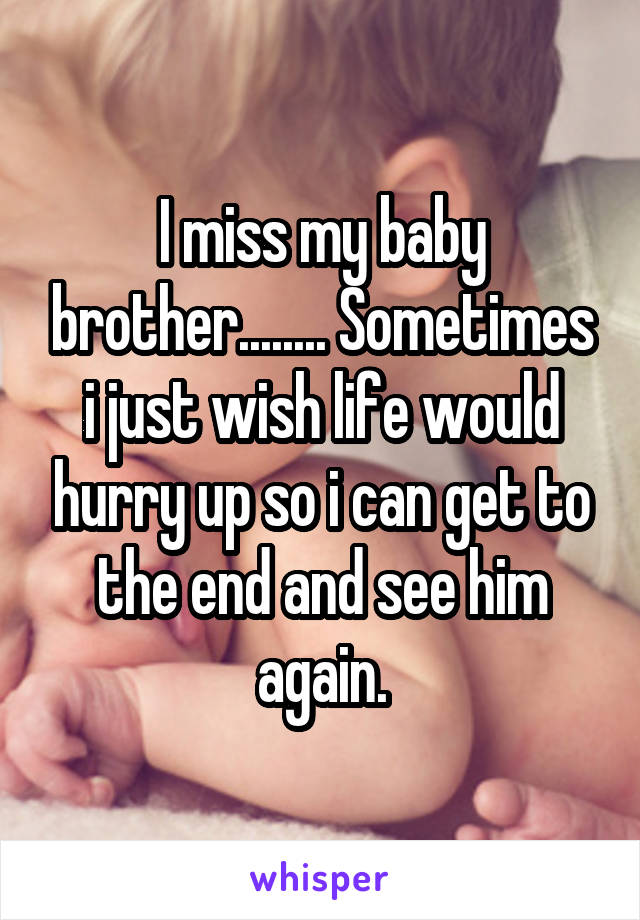 I miss my baby brother........ Sometimes i just wish life would hurry up so i can get to the end and see him again.