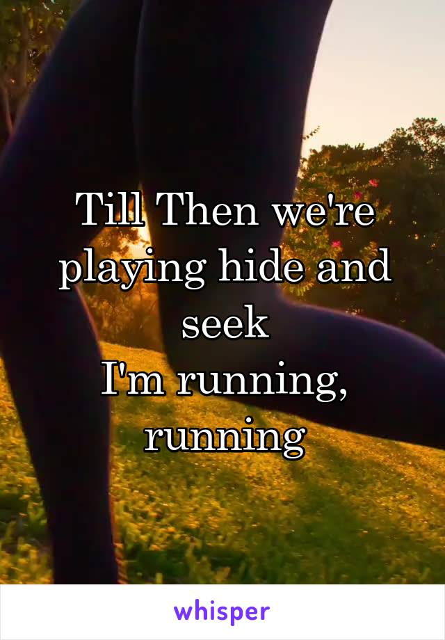 Till Then we're playing hide and seek I'm running, running