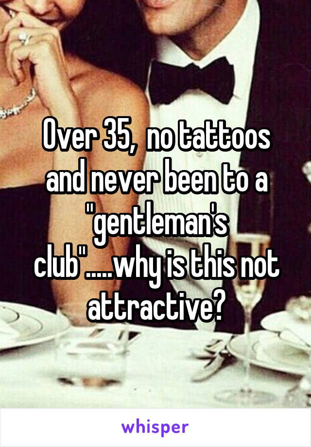 """Over 35,  no tattoos and never been to a """"gentleman's club"""".....why is this not attractive?"""