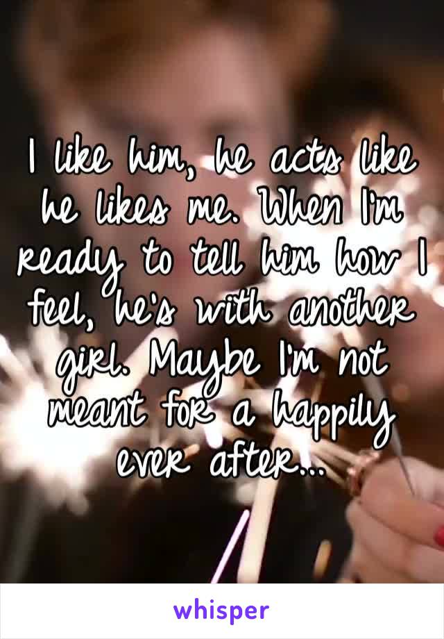 I like him, he acts like he likes me. When I'm ready to tell him how I feel, he's with another girl. Maybe I'm not meant for a happily ever after...