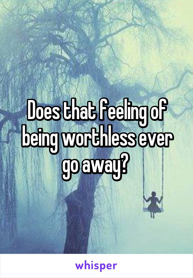 Does that feeling of being worthless ever go away?