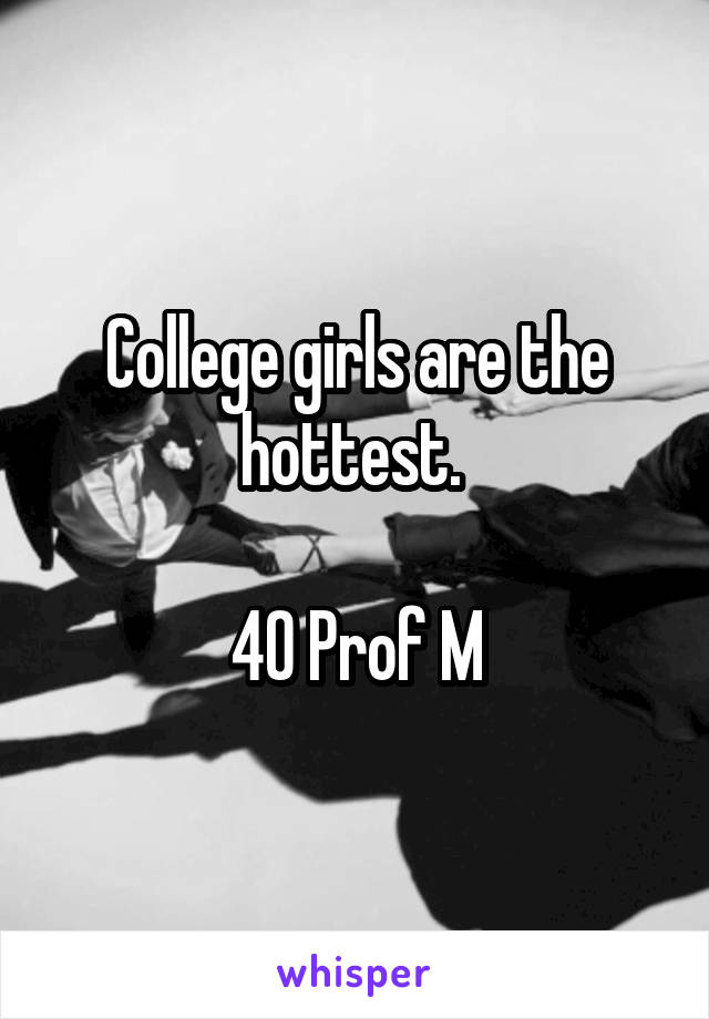 College girls are the hottest.   40 Prof M