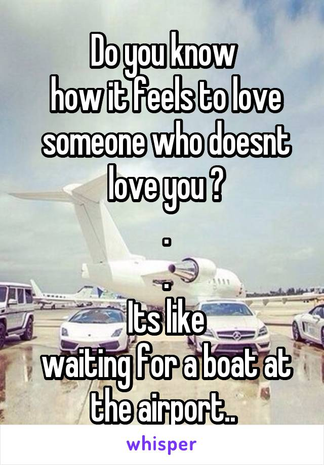 Do you know  how it feels to love  someone who doesnt  love you ?  .  .  Its like  waiting for a boat at the airport..