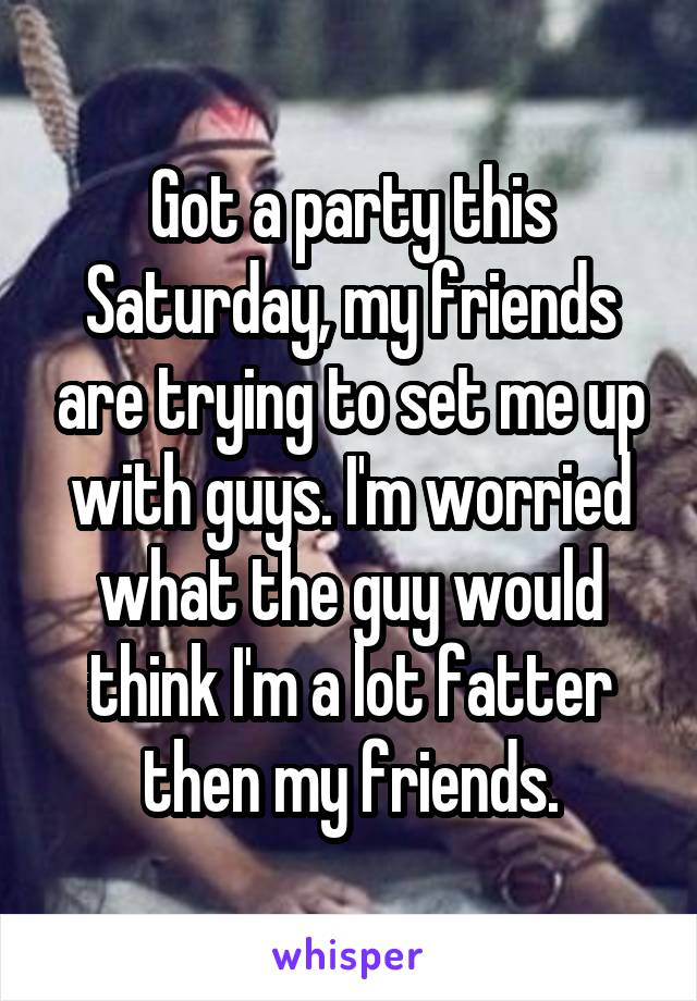 Got a party this Saturday, my friends are trying to set me up with guys. I'm worried what the guy would think I'm a lot fatter then my friends.
