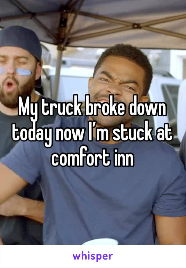 My truck broke down today now I'm stuck at comfort inn