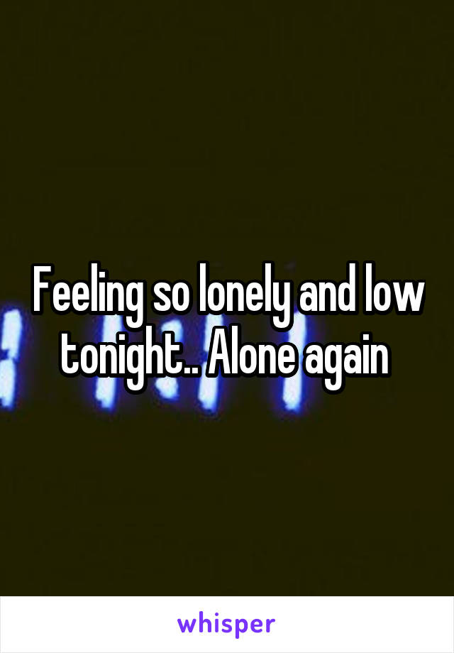 Feeling so lonely and low tonight.. Alone again