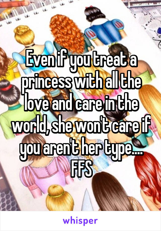 Even if you treat a princess with all the love and care in the world, she won't care if you aren't her type.... FFS