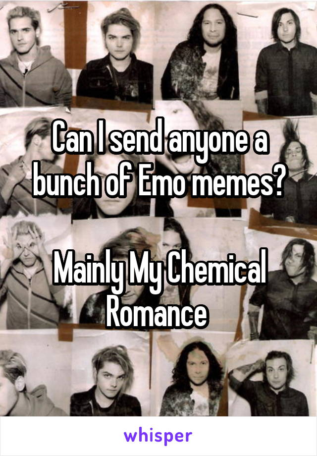 Can I send anyone a bunch of Emo memes?  Mainly My Chemical Romance