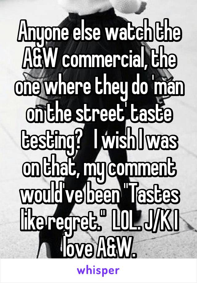 "Anyone else watch the A&W commercial, the one where they do 'man on the street' taste testing?   I wish I was on that, my comment would've been ""Tastes like regret.""  LOL. J/K I love A&W."
