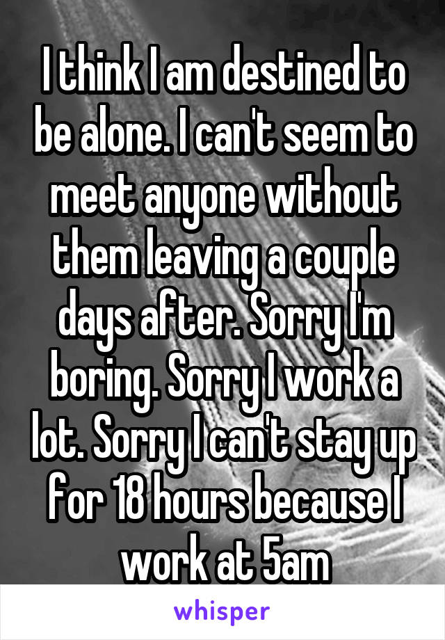 I think I am destined to be alone. I can't seem to meet anyone without them leaving a couple days after. Sorry I'm boring. Sorry I work a lot. Sorry I can't stay up for 18 hours because I work at 5am