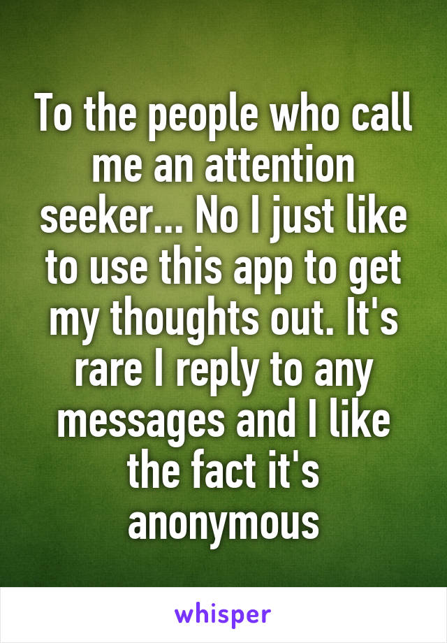 To the people who call me an attention seeker... No I just like to use this app to get my thoughts out. It's rare I reply to any messages and I like the fact it's anonymous