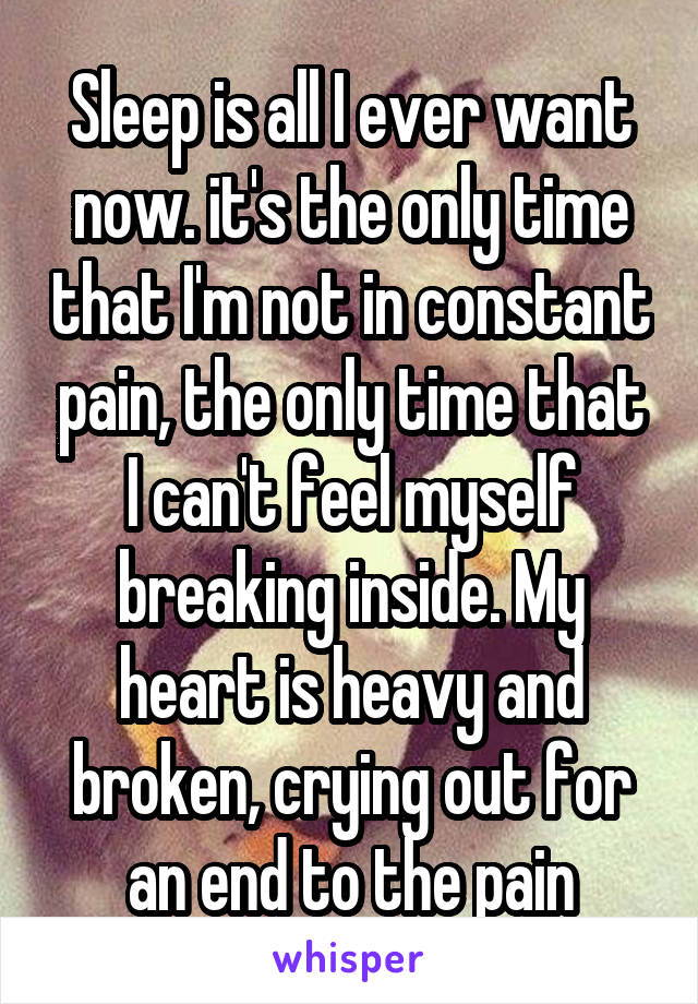 Sleep is all I ever want now. it's the only time that I'm not in constant pain, the only time that I can't feel myself breaking inside. My heart is heavy and broken, crying out for an end to the pain