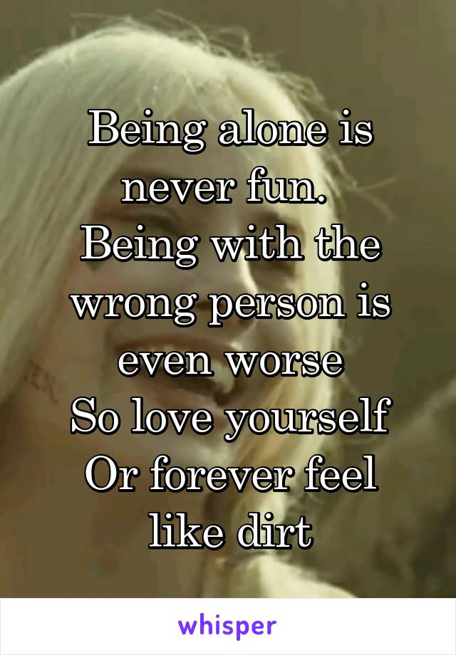 Being alone is never fun.  Being with the wrong person is even worse So love yourself Or forever feel like dirt