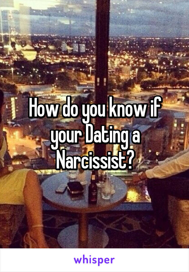 How do you know if your Dating a Narcissist?