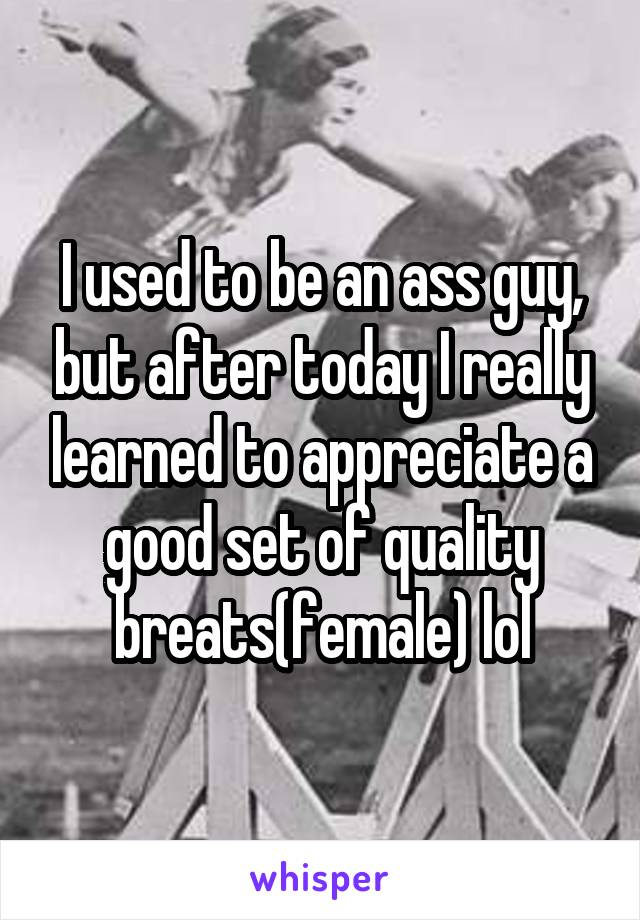 I used to be an ass guy, but after today I really learned to appreciate a good set of quality breats(female) lol