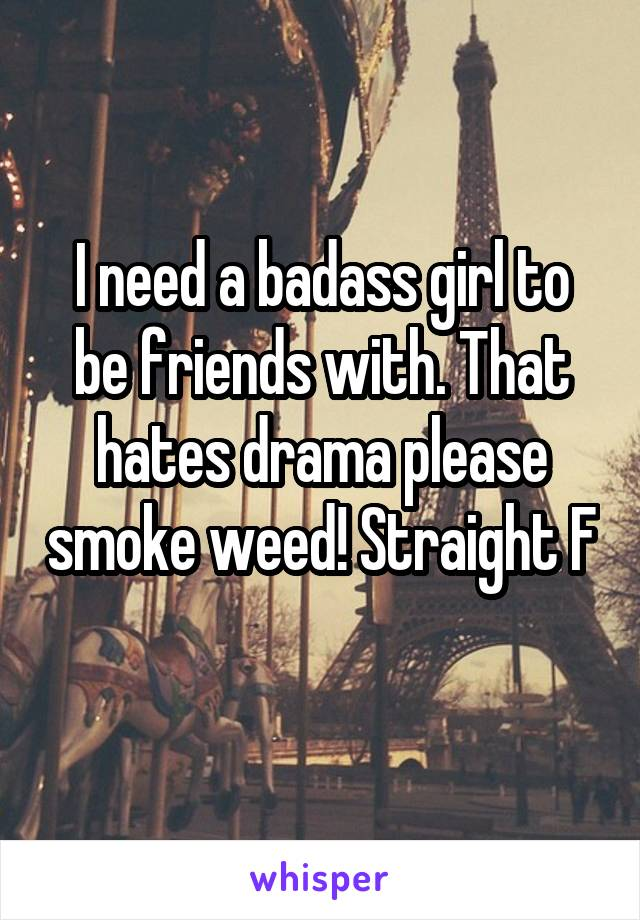 I need a badass girl to be friends with. That hates drama please smoke weed! Straight F