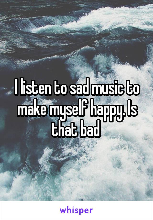 I listen to sad music to make myself happy. Is that bad