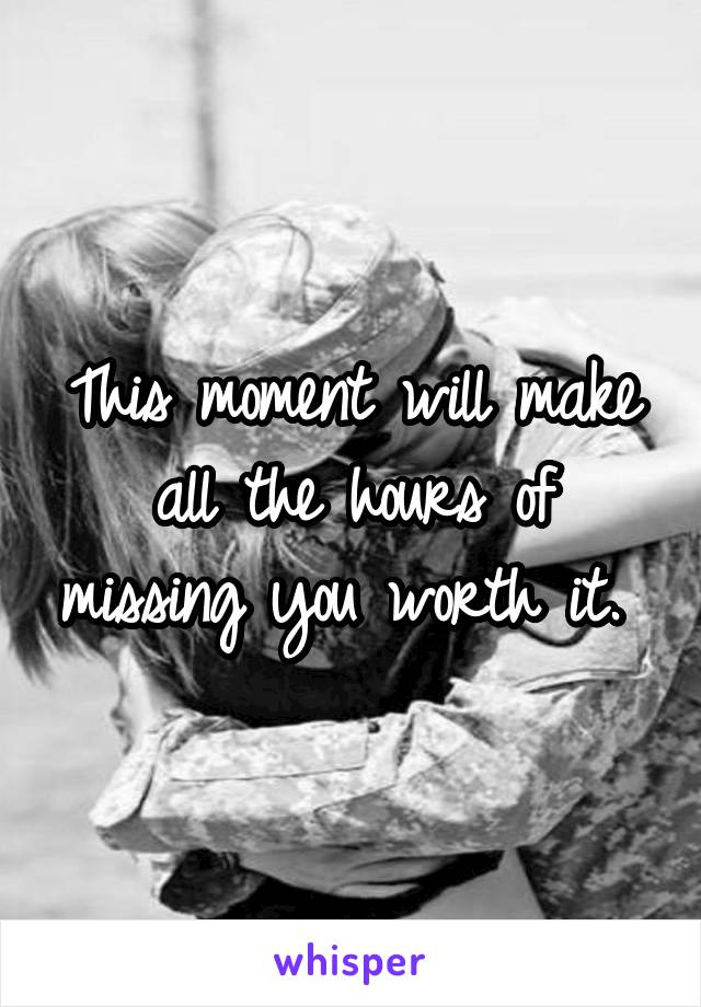 This moment will make all the hours of missing you worth it.