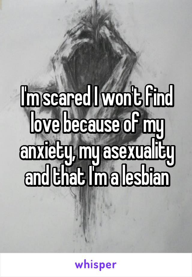 I'm scared I won't find love because of my anxiety, my asexuality and that I'm a lesbian