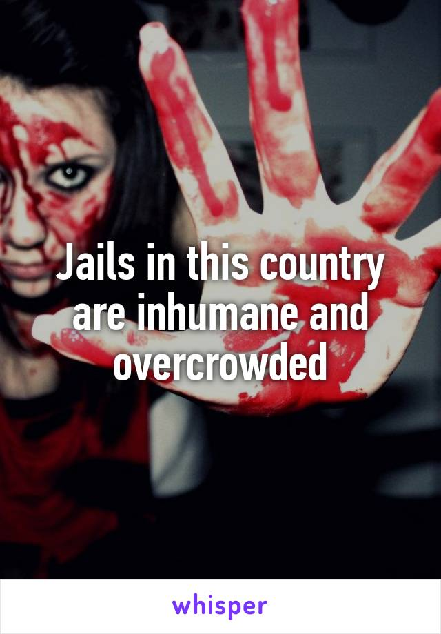Jails in this country are inhumane and overcrowded
