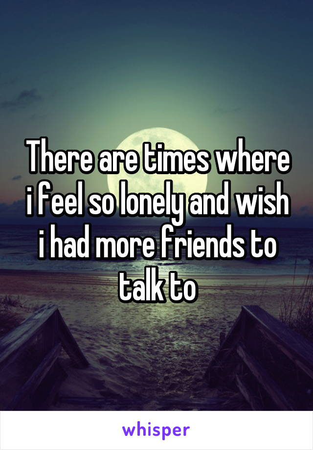 There are times where i feel so lonely and wish i had more friends to talk to