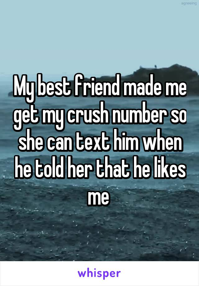 My best friend made me get my crush number so she can text him when he told her that he likes me