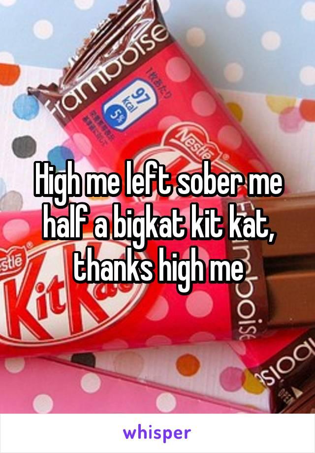 High me left sober me half a bigkat kit kat, thanks high me