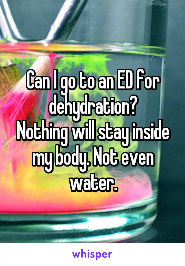Can I go to an ED for dehydration? Nothing will stay inside my body. Not even water.